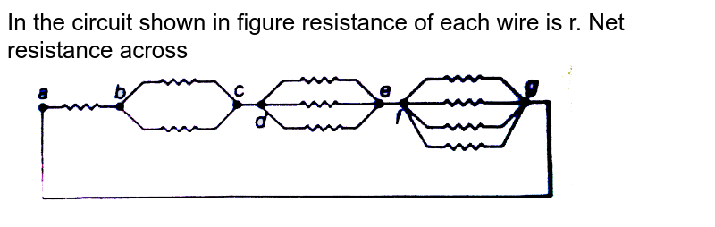 """In the circuit shown in figure resistance of each wire is r. Net resistance across <br> <img src=""""https://d10lpgp6xz60nq.cloudfront.net/physics_images/MPP_PHY_C17_E01_110_Q01.png"""" width=""""80%"""">"""