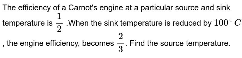 The efficiency of a Carnot's engine at a particular source and sink temperature is `(1)/(2)` .When the sink temperature is reduced by `100^(@)C`, the engine efficiency, becomes `(2)/(3)`. Find the source temperature.