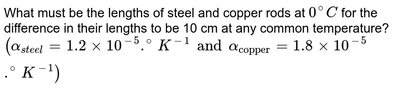 """What must be the lengths of steel and copper rods at `0^(@)C` for the difference in their lengths to be 10 cm at any common temperature? <br> `(alpha_(steel)=1.2xx10^(-5).^(@)K^(-1)and alpha_(""""copper"""")=1.8xx10^(-5).^(@)K^(-1))`"""