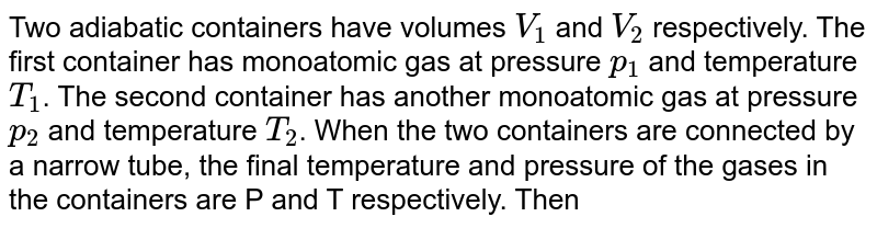 Two adiabatic containers have volumes `V_(1)` and `V_(2)` respectively. The first container has monoatomic gas at pressure `p_(1)` and temperature `T_(1)`. The second container has another monoatomic gas at pressure `p_(2)` and temperature `T_(2)`. When the two containers are connected by a narrow tube, the final temperature and pressure of the gases in the containers are P and T respectively. Then