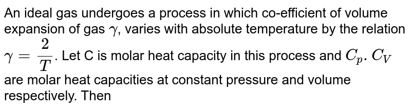 An ideal gas undergoes a process in which co-efficient of volume expansion of gas `gamma`, varies with absolute temperature by the relation `gamma=(2)/(T)`. Let C is molar heat capacity in this process and `C_(p).C_(V)` are molar heat capacities at constant pressure and volume respectively. Then