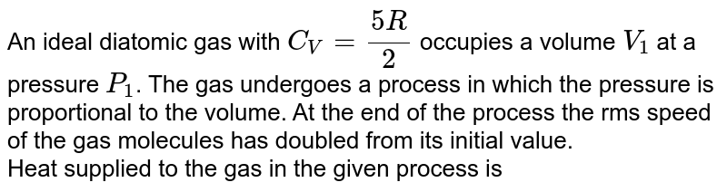 An ideal diatomic gas with `C_(V)=(5R)/(2)` occupies a volume `V_(1)` at a pressure `P_(1)`. The gas undergoes a process in which the pressure is proportional to the volume. At the end of the process the rms speed of the gas molecules has doubled from its initial value. <br> Heat supplied to the gas in the given process is