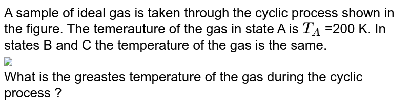 """A sample of ideal gas is taken through the cyclic process shown in the figure. The temerauture of the gas in state A is `T_(A)` =200 K. In states B and C the temperature of the gas is the same. <br> <img src=""""https://d10lpgp6xz60nq.cloudfront.net/physics_images/MPP_PHY_C13_E01_252_Q01.png"""" width=""""80%""""> <br> What is the greastes temperature of the gas during the cyclic process ?"""