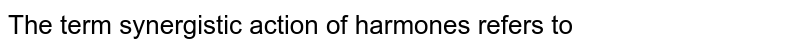 The term synergistic action of harmones refers to