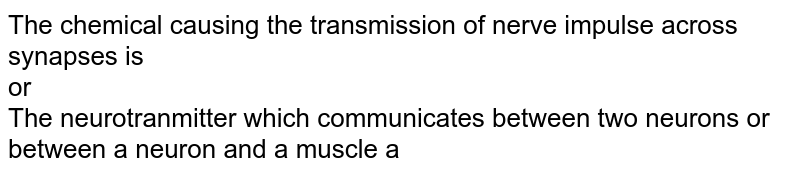 The chemical causing the transmission of nerve impulse across synapses is  <br> or <br> The neurotranmitter which communicates between two neurons or between a neuron and a muscle a
