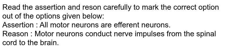 Read the assertion and reson carefully to mark the correct option out of the options given below: <br> Assertion : All motor neurons are efferent neurons. <br> Reason : Motor  neurons conduct nerve impulses from the spinal cord to the brain.