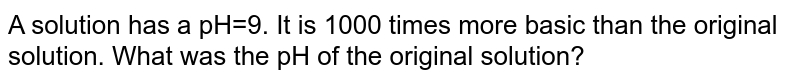 A solution has a pH=9. It is 1000 times more basic than the original solution. What was the pH of the original solution?