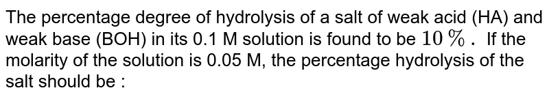 The percentage degree of hydrolysis of a salt of weak acid (HA) and weak base (BOH) in its 0.1 M solution is found to be `10%.` If the molarity of the solution is 0.05 M, the percentage hydrolysis of the salt should be :