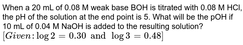 When a 20 mL of 0.08 M weak base BOH is titrated with 0.08 M HCl, the pH of the solution at the end point is 5. What will be the pOH if 10 mL of 0.04 M NaOH is added to the resulting solution? <br> `[Given : log 2=0.30 and log 3=0.48]`