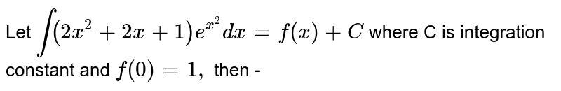 Let `int(2x^2+2x+1)e^(x^(2))dx=f(x) +C` where C is integration constant and `f(0) =1,` then -