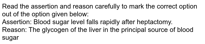Read the assertion and reason carefully to mark the correct option out of the option given below: <br> Assertion: Blood sugar level falls rapidly after heptactomy. <br> Reason: The glycogen of the liver in the principal source of blood sugar