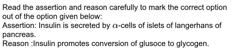 Read the assertion and reason carefully to mark the correct option out of the option given below: <br> Assertion: Insulin is secreted by `alpha`-cells of islets of langerhans of pancreas. <br> Reason :Insulin promotes conversion of glusoce to glycogen.