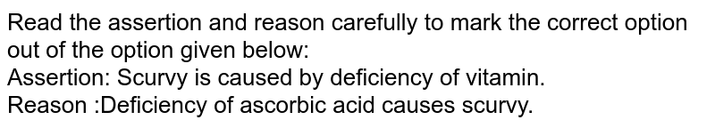 Read the assertion and reason carefully to mark the correct option out of the option given below: <br> Assertion: Scurvy is caused by deficiency of vitamin. <br> Reason :Deficiency of ascorbic acid causes scurvy.