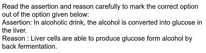 Read the assertion and reason carefully to mark the correct option out of the option given below: <br> Assertion: In alcoholic drink, the alcohol is converted into glucose in the liver. <br> Reason : Liver cells are able to produce glucose form alcohol by back fermentation.