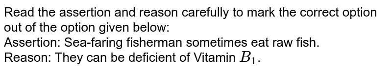 Read the assertion and reason carefully to mark the correct option out of the option given below: <br> Assertion: Sea-faring fisherman sometimes eat raw fish. <br> Reason: They can be deficient of Vitamin `B_(1)`.