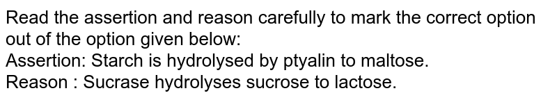 Read the assertion and reason carefully to mark the correct option out of the option given below: <br> Assertion: Starch is hydrolysed by ptyalin to maltose. <br> Reason : Sucrase hydrolyses sucrose to lactose.