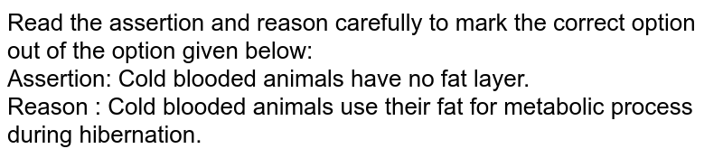 Read the assertion and reason carefully to mark the correct option out of the option given below: <br> Assertion: Cold blooded animals have no fat layer. <br> Reason : Cold blooded animals use their fat for metabolic process during hibernation.