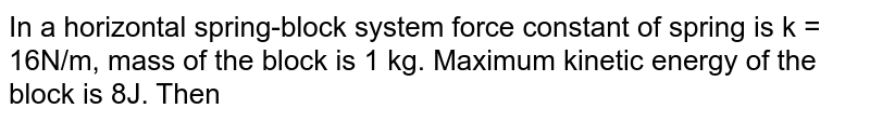 In a horizontal spring-block system force constant of spring is k = 16N/m, mass of the block is 1 kg. Maximum kinetic energy of the block is 8J. Then