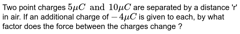 """Two point charges `5 mu C """" and 10 mu C` are separated by a distance 'r' in air. If an additional charge of `-4 mu C` is given to each, by what factor does the force between the charges change ?"""