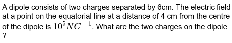 A dipole consists of two charges separated by 6cm. The electric field at a point on the equatorial line at a distance of 4 cm from the centre of the dipole is `10^(5) NC^(-1)`. What are the two charges on the dipole ?