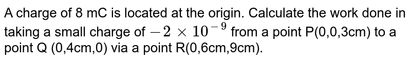 A charge of 8 mC is located at the origin. Calculate the work done in taking a small charge of `-2xx10^(-9)` from a point P(0,0,3cm) to a point Q (0,4cm,0) via a point R(0,6cm,9cm).