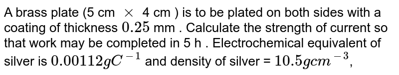 A brass plate (5 cm `xx` 4 cm ) is to be plated on both sides with a coating of thickness `0.25` mm . Calculate the strength of current so that work may be completed in 5 h . Electrochemical equivalent of silver is `0.00112 g C^(-1)` and density of silver = `10.5 g  cm^(-3)`,