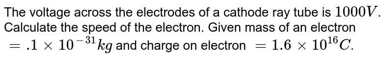 The voltage across the electrodes of a cathode ray tube is `1000 V`. Calculate the speed of the electron. Given mass of an electron `=.1xx10^(-31)kg` and charge on  electron `=1.6xx10^(16)C`.