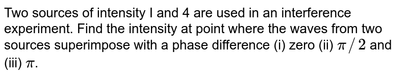 Two sources of intensity I and 4 are used in an interference experiment. Find the intensity at point where the waves from two sources superimpose with a phase difference (i) zero (ii) `pi//2` and (iii) `pi`.