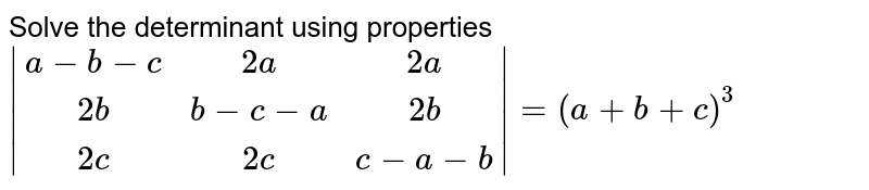 Solve the determinant using properties  `|[a-b-c,2a,2a],[2b,b-c-a,2b],[2c,2c,c-a-b]| = (a+b+c)^3`