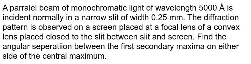 A parralel beam of monochromatic light of wavelength 5000 Å is incident normally in a narrow slit of width 0.25 mm. The diffraction pattern is observed on a screen placed at a focal lens of a convex lens placed closed to the slit between slit and screen. Find the angular seperatiion between the first secondary maxima on either side of the central maximum.
