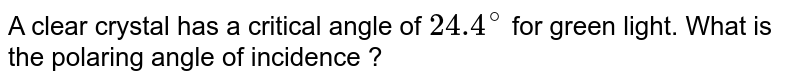 A clear crystal  has a critical angle of `24.4^(@)` for green light. What is the polaring angle of incidence ?