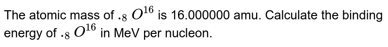 The atomic mass of `._(8)O^(16)` is 16.000000 amu. Calculate the binding energy of `._(8)O^(16)` in MeV per nucleon.