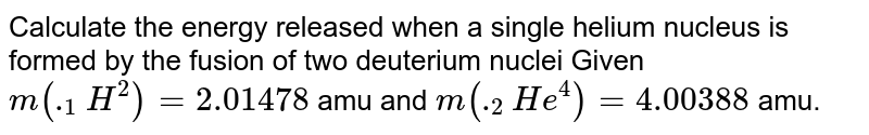 Calculate the energy released when a single helium nucleus is formed by the fusion of two deuterium nuclei Given `m(._(1)H^(2))=2.01478` amu and `m(._(2)He^(4))=4.00388` amu.