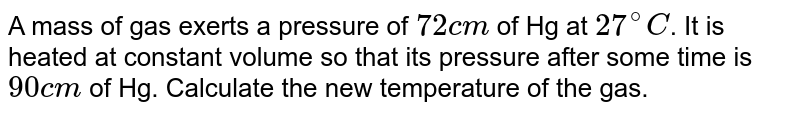 A mass of gas exerts a pressure of `72 cm` of Hg at `27^(@)C`. It is heated at constant volume so that its pressure after some time is `90 cm` of Hg. Calculate the new temperature of the gas.