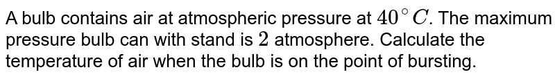 A bulb contains air at atmospheric pressure at `40^(@)C`. The maximum pressure bulb can with stand is `2` atmosphere. Calculate of air when the bulb is on the point of bursting.
