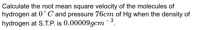 Calculate the root mean square velocity of the molecules of hydrogen at `0^(@)C` and pressure `76cm` of Hg when the density of hydrogen at S.T.P. is `0.00009 g cm^(-3)`.