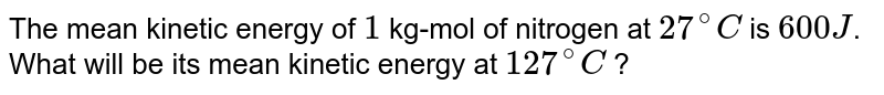 The mean kinetic energy of `1` kg-mol of nitrogen at `27^(@)C` is `600 J`. What will be its mean kinetic energy at `127^(@)C` ?