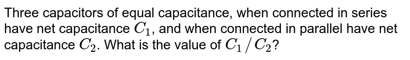 Three capacitors of equal capacitance, when connected in series have net capacitance `C_(1)`, and when connected in parallel have net capacitance `C_(2)`. What is the value of `C_(1)//C_(2)`?