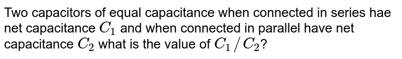 Two capacitors of equal capacitance when connected in series hae net capacitance `C_(1)` and when connected in parallel have net capacitance `C_(2)` what is the value of `C_(1)//C_(2)`?