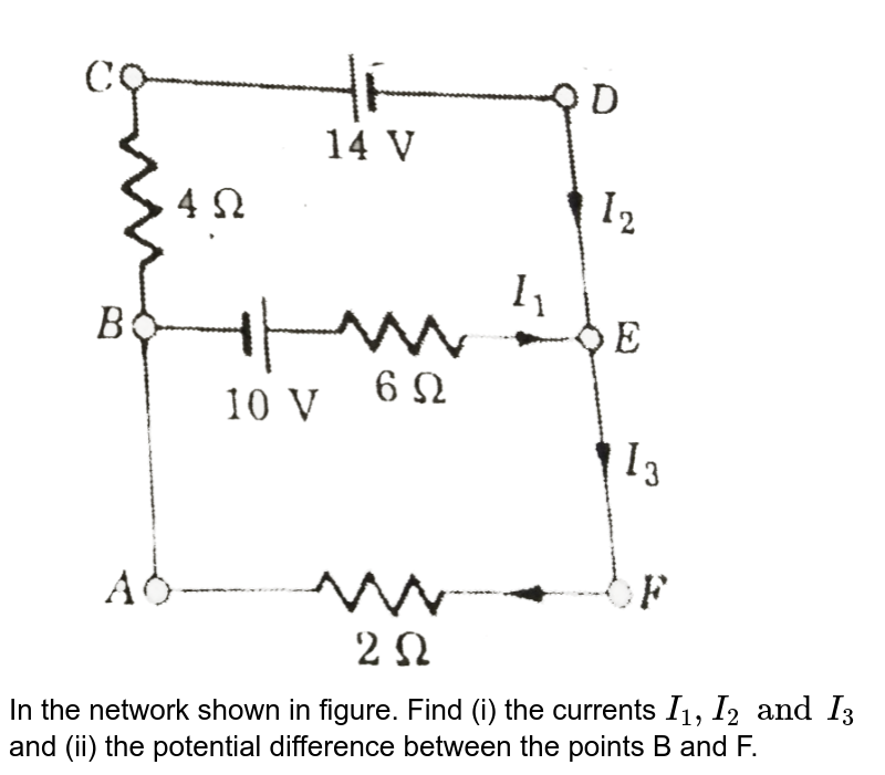 """<img src=""""https://d10lpgp6xz60nq.cloudfront.net/physics_images/SLA_NP_PHY_XII_C05_E01_009_Q01.png"""" width=""""80%""""> <br> In the network shown in figure. Find (i) the currents `I_(1),I_(2) and I_(3)` and (ii) the potential difference between the points B and F."""