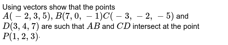 Using vectors show that the points `A(-2,3,5),B(7,0,-1)C(-3,-2,-5)` and `D(3,4,7)` are such that `A B` and `C D` intersect at the point `P(1,2,3)dot`