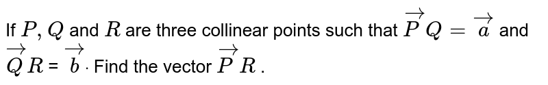 If `P ,Q` and `R` are three   collinear points such that ` vec P Q= vec a` and ` vec Q R` = ` vec bdot` Find the   vector ` vec P R` .