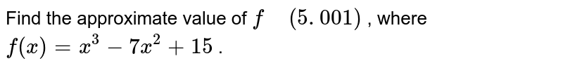 """Find the approximate value of `f"""" """"(5. 001)` , where `f(x)=x^3-7x^2+15` ."""