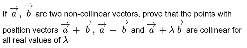 If ` vec a , vec b` are two   non-collinear vectors, prove that the points with position vectors ` vec a+ vec b , vec a- vec b` and ` vec a+lambda vec b` are collinear   for all real values of `lambdadot`