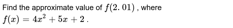 Find the approximate value of `f(2. 01)` , where `f(x)=4x^2+5x+2` .