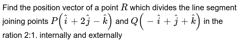 Find the position vector of a point `R` which divides the line segment joining points `P( hat i+2 hat j- hat k)` and `Q(- hat i+ hat j+ hat k)` in the ration 2:1. internally and  externally