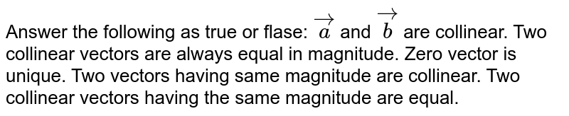 Answer the   following as true or flase: ` vec a` and ` vec b` are collinear. Two collinear   vectors are always equal in magnitude. Zero vector is unique. Two vectors   having same magnitude are collinear. Two collinear   vectors having the same magnitude are equal.