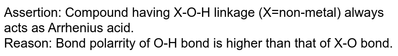 Assertion: Compound having X-O-H linkage (X=non-metal) always acts as Arrhenius acid. <br> Reason: Bond polarrity of O-H bond is higher than that of X-O bond.