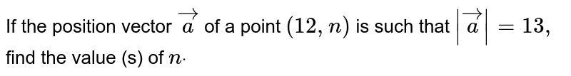 If the   position vector ` vec a` of a point `(12 ,n)` is such that `| vec a|=13 ,` find the   value (s) of `ndot`