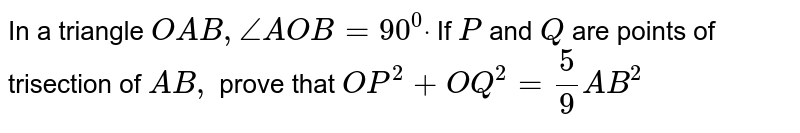 In a triangle `O A B ,/_A O B=90^0dot` If `P` and `Q` are points of trisection of `A B ,` prove that `O P^2+O Q^2=5/9A B^2`